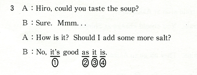 3 A:Hiro,could you taste the soup? B:Sure,Mmm... A:How is it? Should I add some more salt? B:NO,it's good as it is.