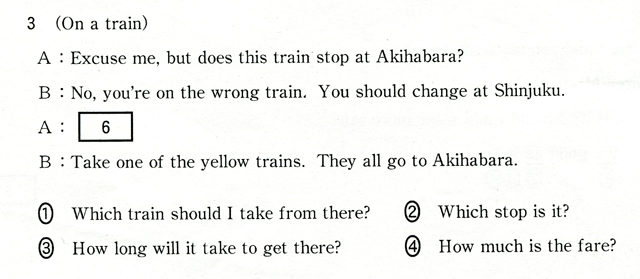 3 (On a train) A:Excuse me,but does this train stop at Akihabara? B:No,you're on the wrong train. You should change at Shinjuku. A:[ 6 ] B:Take one of the yellow trains. They all go to Akihabara. �@Which train shiuld I take ftom there? �AWhich stop is it? �BHow long will it take to get there? �CHow much is the fare?