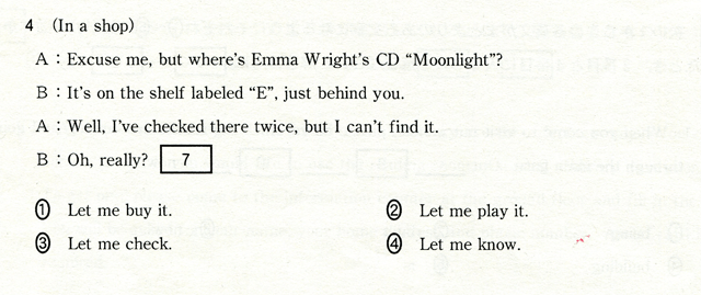 4 (In a shop) A:Ezcuse me,but where's Emma Wright's CD 'Moonlight?' B:It's on the shelf labeled 'E',just behind you. A:Well,I've checked there twice,but Ican't find it. B:Oh,really? [ 7 ] �@Let me buy it. �ALet me play it. �BLet me check. �CLet me know.